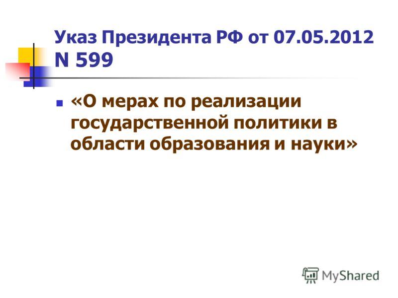 Указ Президента РФ от 07.05.2012 N 599 «О мерах по реализации государственной политики в области образования и науки»