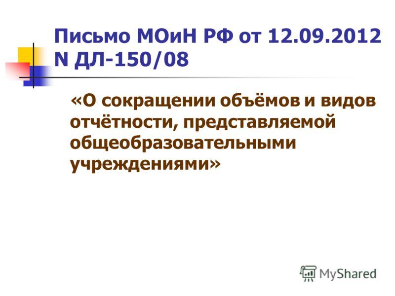 Письмо МОиН РФ от 12.09.2012 N ДЛ-150/08 «О сокращении объёмов и видов отчётности, представляемой общеобразовательными учреждениями»