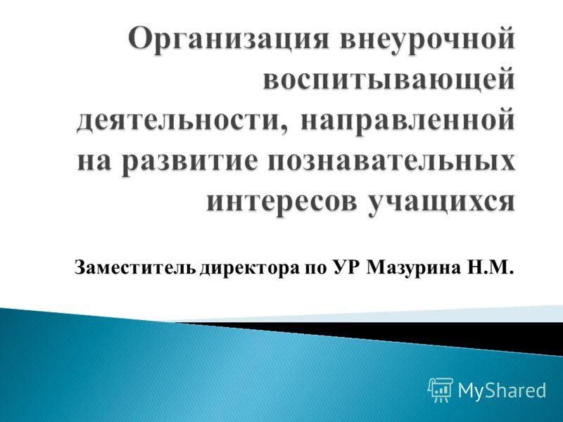 Заместитель директора по УР Мазурина Н.М.