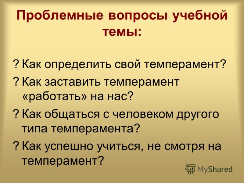 Проблемные вопросы учебной темы: ?Как определить свой темперамент? ?Как заставить темперамент «работать» на нас? ?Как общаться с человеком другого типа темперамента? ?Как успешно учиться, не смотря на темперамент?