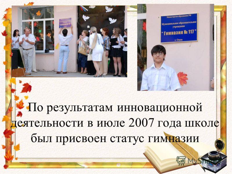 По результатам инновационной деятельности в июле 2007 года школе был присвоен статус гимназии