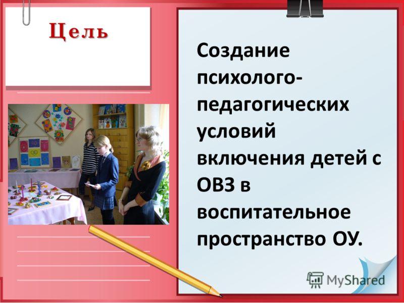 Цель Создание психолого- педагогических условий включения детей с ОВЗ в воспитательное пространство ОУ.