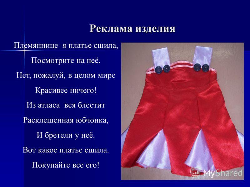 Реклама изделия Племяннице я платье сшила, Посмотрите на неё. Нет, пожалуй, в целом мире Красивее ничего! Из атласа вся блестит Расклешенная юбчонка, И бретели у неё. Вот какое платье сшила. Покупайте все его!