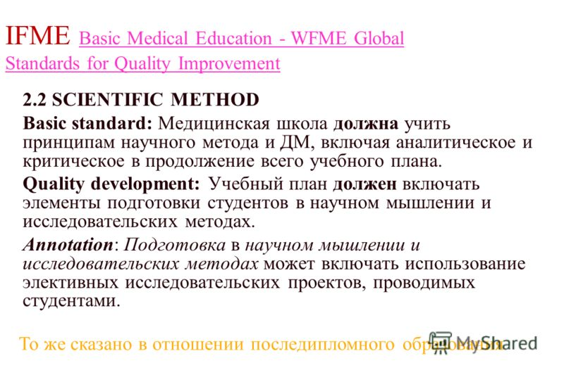 IFME Basic Medical Education - WFME Global Standards for Quality Improvement Basic Medical Education - WFME Global Standards for Quality Improvement 2.2 SCIENTIFIC METHOD Basic standard: Медицинская школа должна учить принципам научного метода и ДМ,