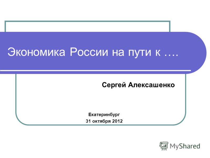 Экономика России на пути к …. Сергей Алексашенко Екатеринбург 31 октября 2012