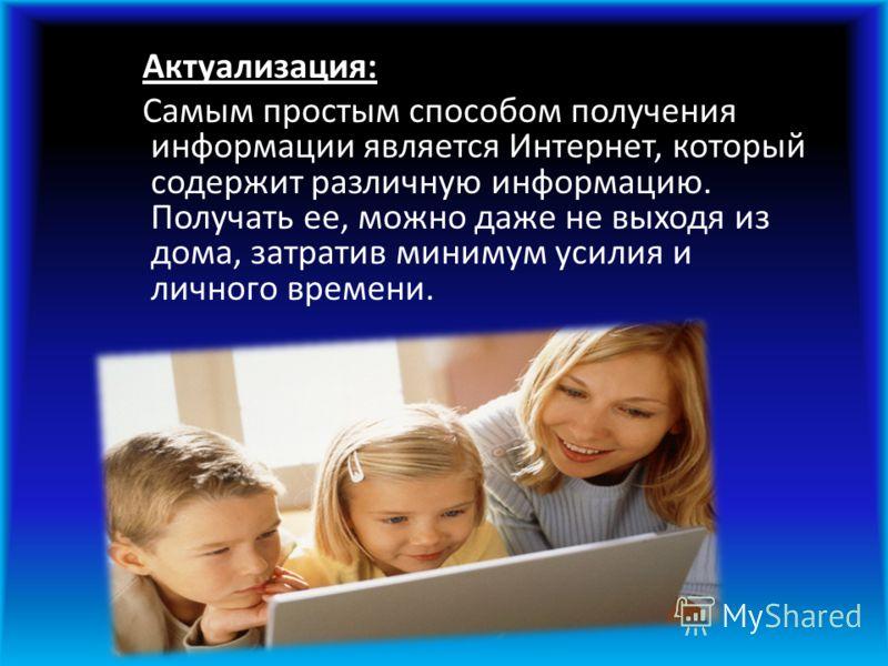 Актуализация: Самым простым способом получения информации является Интернет, который содержит различную информацию. Получать ее, можно даже не выходя из дома, затратив минимум усилия и личного времени.