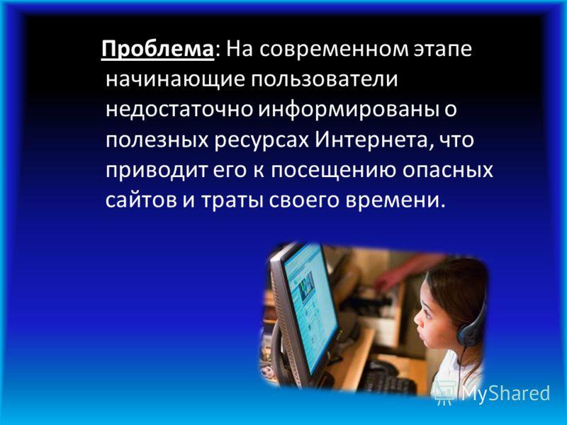 Проблема: На современном этапе начинающие пользователи недостаточно информированы о полезных ресурсах Интернета, что приводит его к посещению опасных сайтов и траты своего времени.