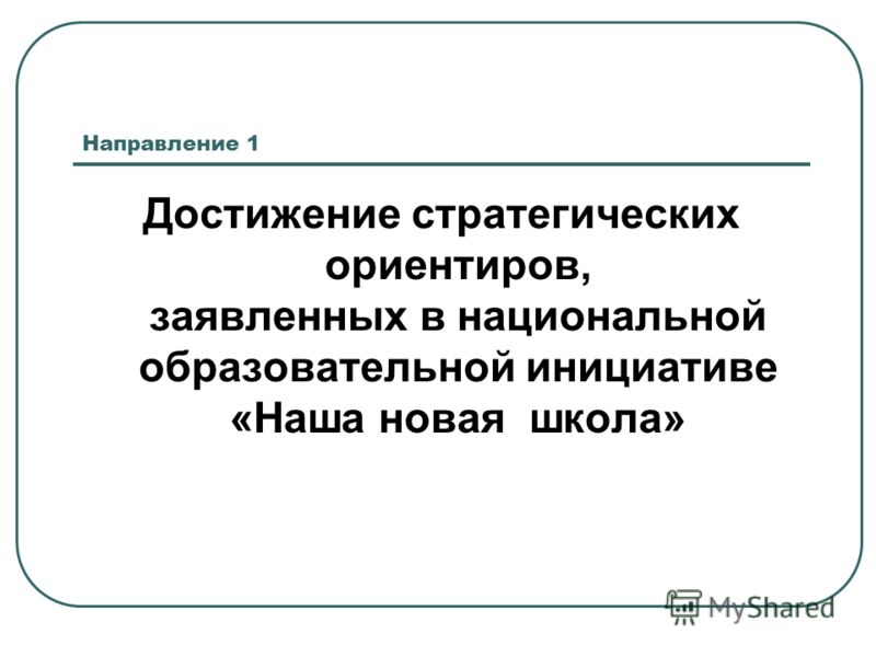 Направление 1 Достижение стратегических ориентиров, заявленных в национальной образовательной инициативе «Наша новая школа»