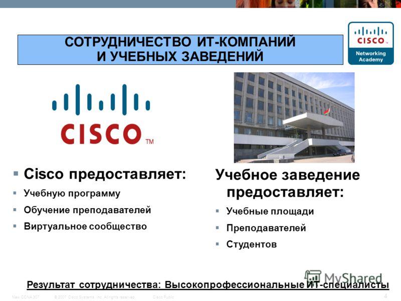 © 2007 Cisco Systems, Inc. All rights reserved.Cisco PublicNew CCNA 307 4 Cisco предоставляет: Учебную программу Обучение преподавателей Виртуальное сообщество СОТРУДНИЧЕСТВО ИТ-КОМПАНИЙ И УЧЕБНЫХ ЗАВЕДЕНИЙ Результат сотрудничества: Высокопрофессиона