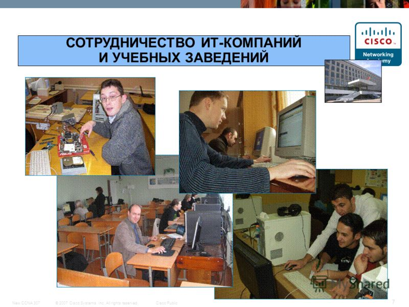 © 2007 Cisco Systems, Inc. All rights reserved.Cisco PublicNew CCNA 307 7 СОТРУДНИЧЕСТВО ИТ-КОМПАНИЙ И УЧЕБНЫХ ЗАВЕДЕНИЙ