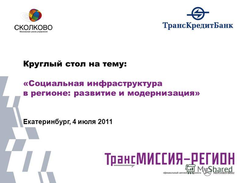 Круглый стол на тему: «Социальная инфраструктура в регионе: развитие и модернизация» Екатеринбург, 4 июля 2011