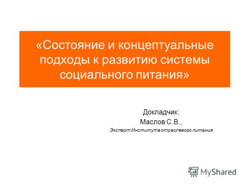 «Состояние и концептуальные подходы к развитию системы социального питания» Докладчик: Маслов С.В., Эксперт Института отраслевого питания