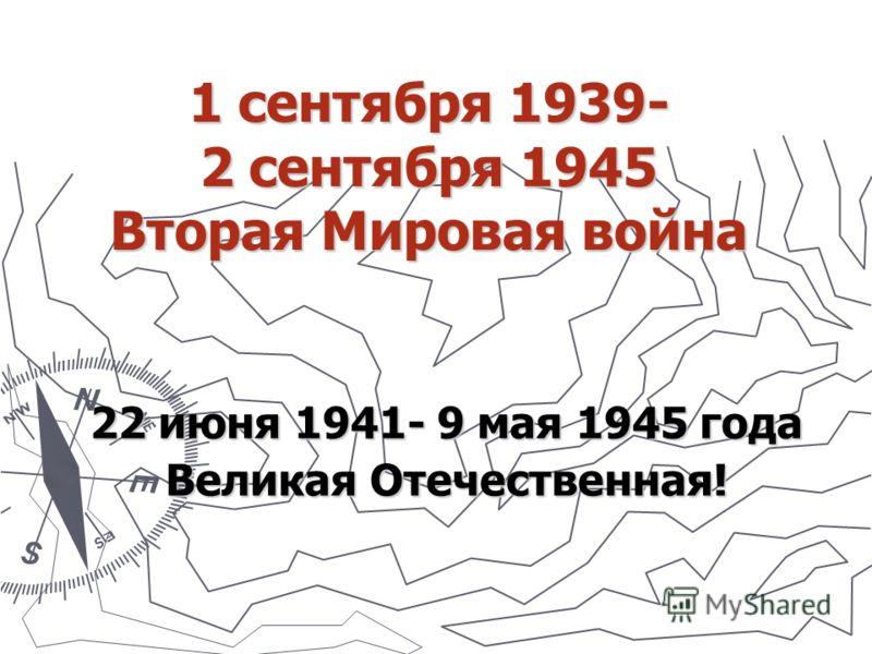 1 сентября 1939- 2 сентября 1945 Вторая Мировая война 22 июня 1941- 9 мая 1945 года Великая Отечественная!