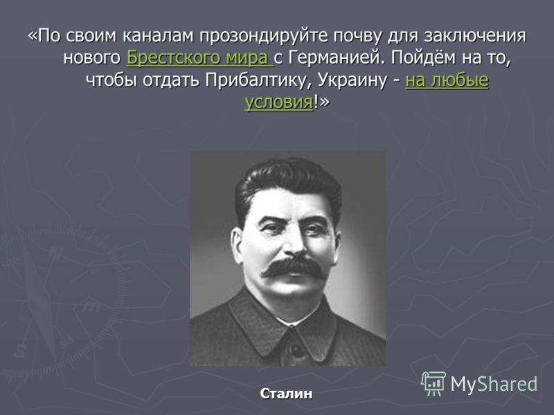 «По своим каналам прозондируйте почву для заключения нового Брестского мира с Германией. Пойдём на то, чтобы отдать Прибалтику, Украину - на любые условия!» Брестского мира Брестского мира Сталин Сталин