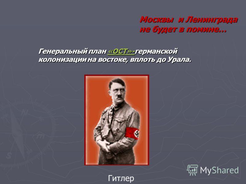 Москвы и Ленинграда не будет в помине… Генеральный план «ОСТ»-германской колонизации на востоке, вплоть до Урала. «ОСТ»- Гитлер