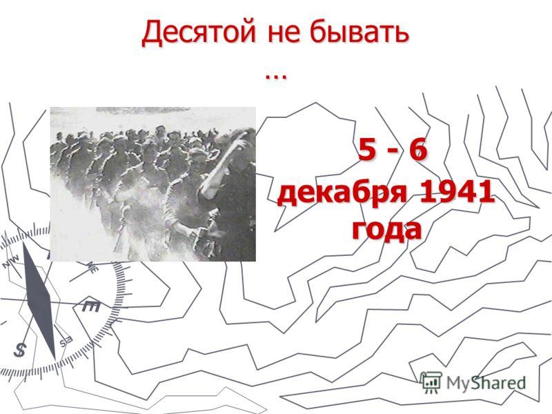 Десятой не бывать … 5 - 6 декабря 1941 года 5 - 6 декабря 1941 года