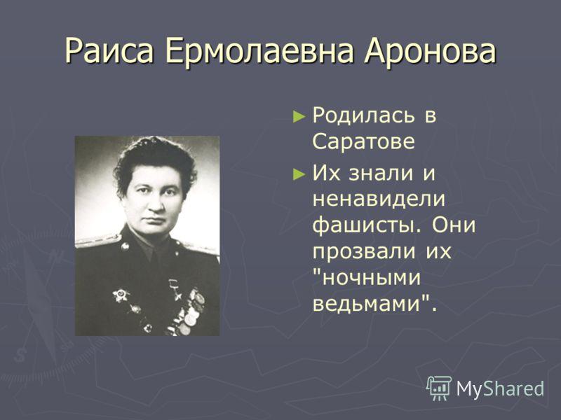 Раиса Ермолаевна Аронова Родилась в Саратове Их знали и ненавидели фашисты. Они прозвали их ночными ведьмами.