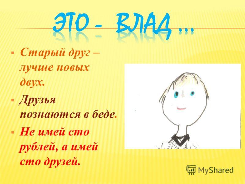 Старый друг – лучше новых двух. Друзья познаются в беде. Не имей сто рублей, а имей сто друзей.
