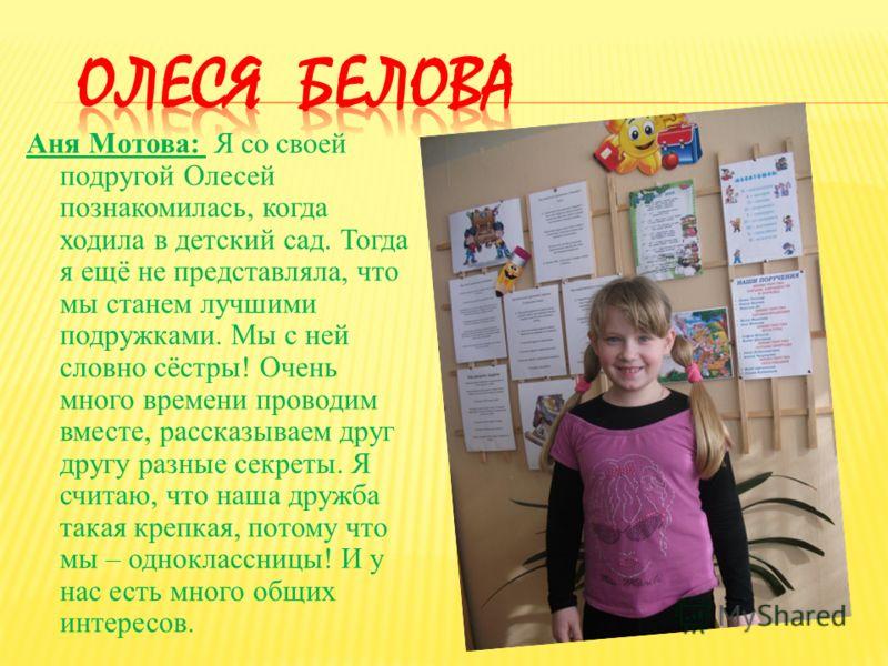 Аня Мотова: Я со своей подругой Олесей познакомилась, когда ходила в детский сад. Тогда я ещё не представляла, что мы станем лучшими подружками. Мы с ней словно сёстры! Очень много времени проводим вместе, рассказываем друг другу разные секреты. Я сч