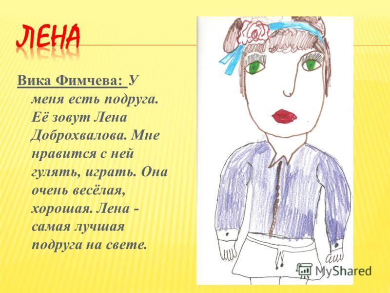 Вика Фимчева: У меня есть подруга. Её зовут Лена Доброхвалова. Мне нравится с ней гулять, играть. Она очень весёлая, хорошая. Лена - самая лучшая подруга на свете.