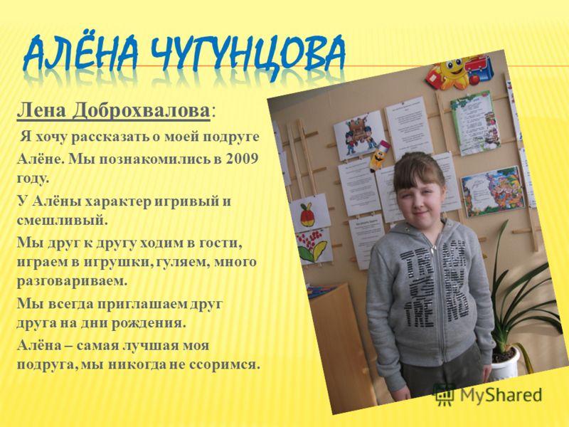 Лена Доброхвалова: Я хочу рассказать о моей подруге Алёне. Мы познакомились в 2009 году. У Алёны характер игривый и смешливый. Мы друг к другу ходим в гости, играем в игрушки, гуляем, много разговариваем. Мы всегда приглашаем друг друга на дни рожден