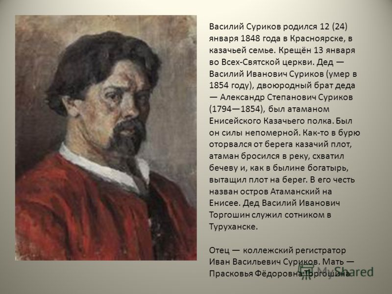 Василий Суриков родился 12 (24) января 1848 года в Красноярске, в казачьей семье. Крещён 13 января во Всех-Святской церкви. Дед Василий Иванович Суриков (умер в 1854 году), двоюродный брат деда Александр Степанович Суриков (17941854), был атаманом Ен