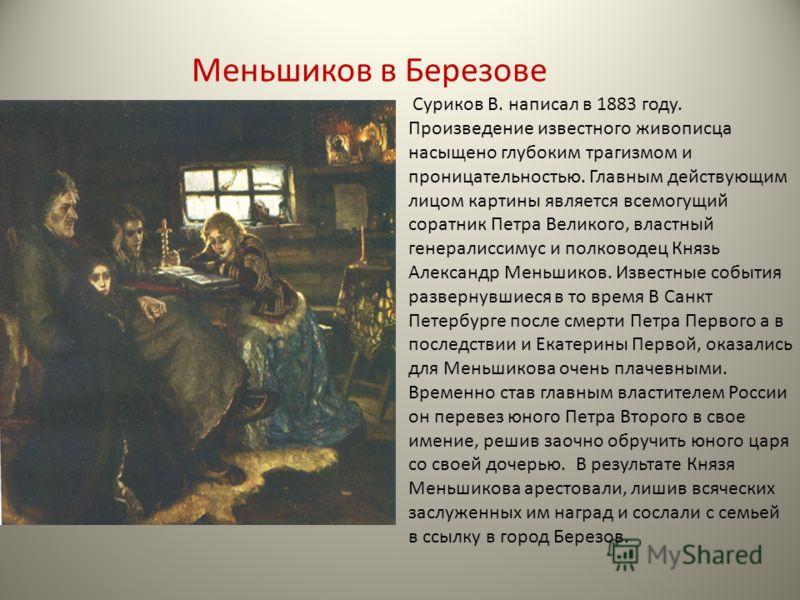 Меньшиков в Березове Суриков В. написал в 1883 году. Произведение известного живописца насыщено глубоким трагизмом и проницательностью. Главным действующим лицом картины является всемогущий соратник Петра Великого, властный генералиссимус и полководе