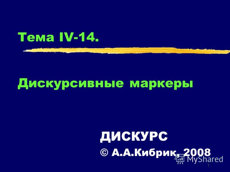 1 Тема IV-14. Дискурсивные маркеры ДИСКУРС © А.А.Кибрик, 2008