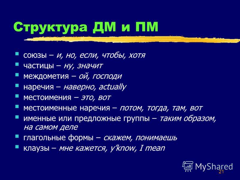 21 Структура ДМ и ПМ союзы – и, но, если, чтобы, хотя частицы – ну, значит междометия – ой, господи наречия – наверно, actually местоимения – это, вот местоименные наречия – потом, тогда, там, вот именные или предложные группы – таким образом, на сам