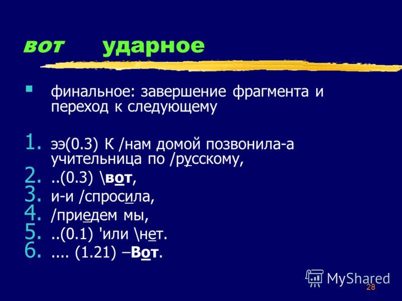 28 вотударное финальное: завершение фрагмента и переход к следующему 1. ээ(0.3) К /нам домой позвонила-а учительница по /русскому, 2...(0.3) \вот, 3. и-и /спросила, 4. /приедем мы, 5...(0.1) 'или \нет. 6..... (1.21) –Вот.