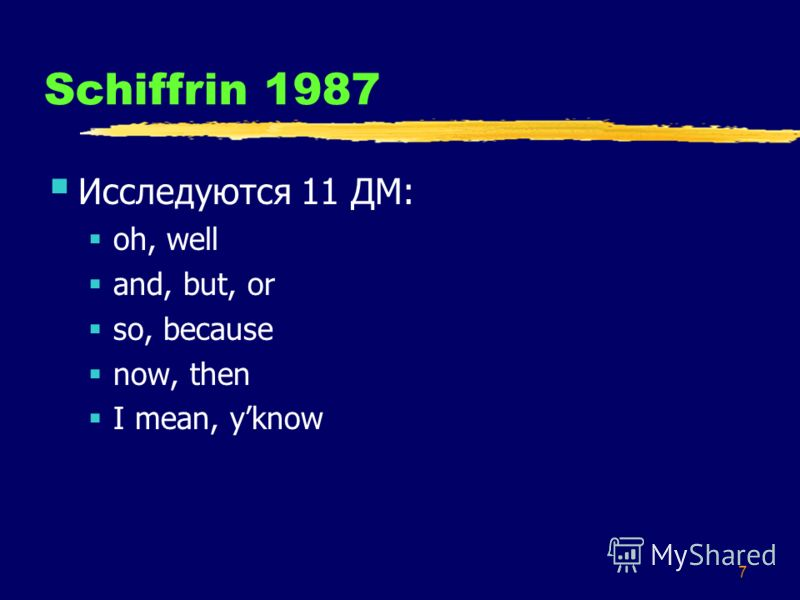 7 Schiffrin 1987 Исследуются 11 ДМ: oh, well and, but, or so, because now, then I mean, yknow