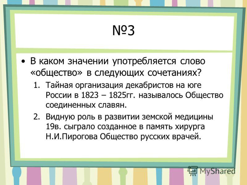3 В каком значении употребляется слово «общество» в следующих сочетаниях? 1.Тайная организация декабристов на юге России в 1823 – 1825гг. называлось Общество соединенных славян. 2.Видную роль в развитии земской медицины 19в. сыграло созданное в памят