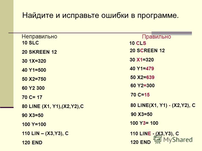 Найдите и исправьте ошибки в программе. Неправильно Правильно 10 SLC 20 SKREEN 12 30 1X=320 40 Y1=500 50 X2=750 60 Y2 300 70 C= 17 80 LINE (X1, Y1),(X2,Y2),C 90 X3=50 100 Y=100 110 LIN – (X3,Y3), C 120 END 10 CLS 20 SCREEN 12 30 X1=320 40 Y1=479 50 X