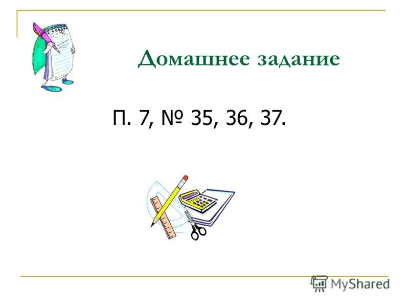 Домашнее задание П. 7, 35, 36, 37.