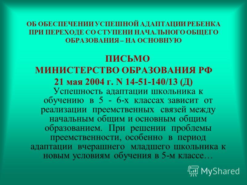 ОБ ОБЕСПЕЧЕНИИ УСПЕШНОЙ АДАПТАЦИИ РЕБЕНКА ПРИ ПЕРЕХОДЕ СО СТУПЕНИ НАЧАЛЬНОГО ОБЩЕГО ОБРАЗОВАНИЯ – НА ОСНОВНУЮ ПИСЬМО МИНИСТЕРСТВО ОБРАЗОВАНИЯ РФ 21 мая 2004 г. N 14-51-140/13 (Д) Успешность адаптации школьника к обучению в 5 - 6-х классах зависит от