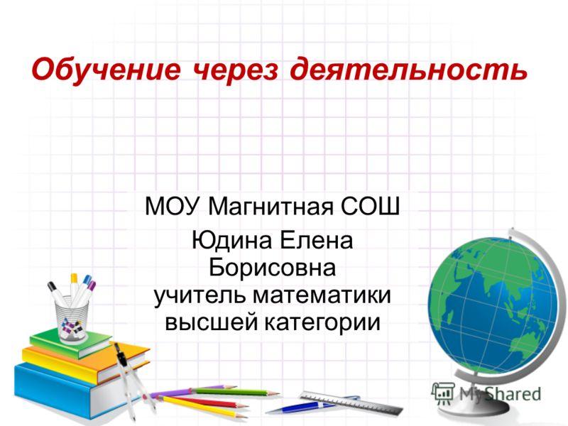 Обучение через деятельность МОУ Магнитная СОШ Юдина Елена Борисовна учитель математики высшей категории