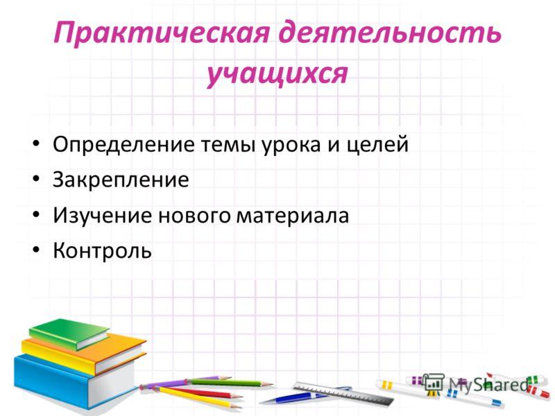 Практическая деятельность учащихся Определение темы урока и целей Закрепление Изучение нового материала Контроль