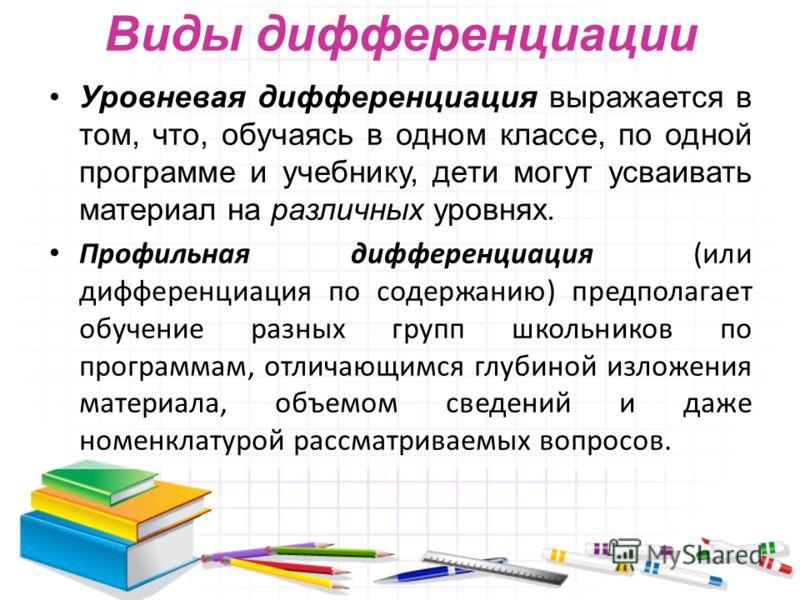Виды дифференциации Уровневая дифференциация выражается в том, что, обучаясь в одном классе, по одной программе и учебнику, дети могут усваивать материал на различных уровнях. Профильная дифференциация (или дифференциация по содержанию) предполагает