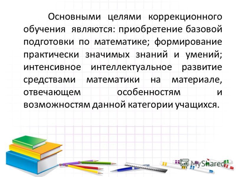 Основными целями коррекционного обучения являются: приобретение базовой подготовки по математике; формирование практически значимых знаний и умений; интенсивное интеллектуальное развитие средствами математики на материале, отвечающем особенностям и в