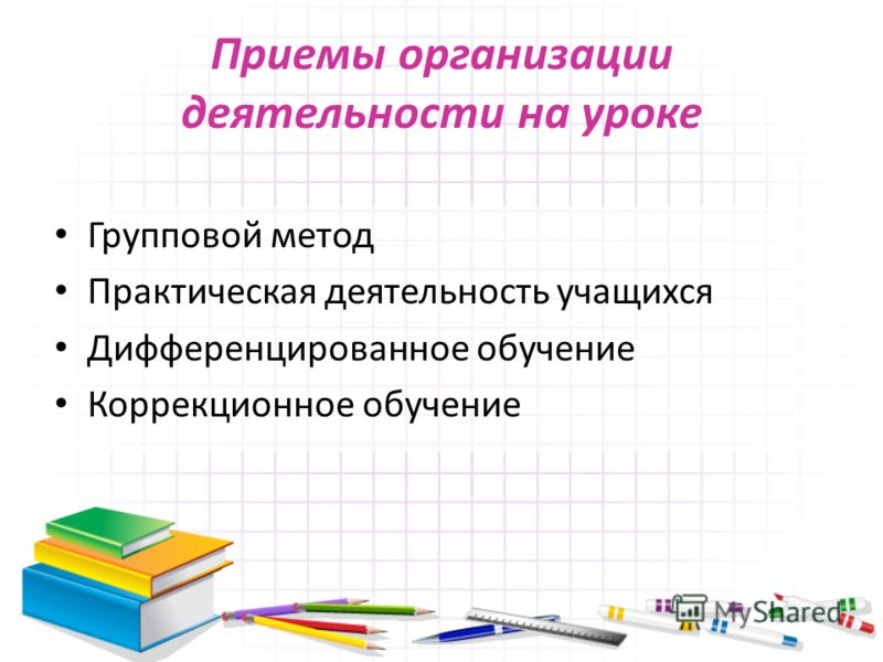 Приемы организации деятельности на уроке Групповой метод Практическая деятельность учащихся Дифференцированное обучение Коррекционное обучение