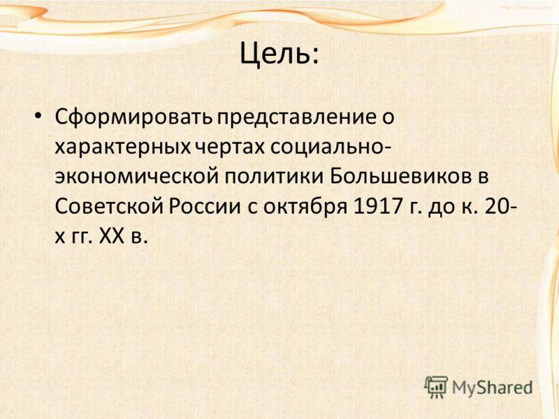 Цель: Сформировать представление о характерных чертах социально- экономической политики Большевиков в Советской России с октября 1917 г. до к. 20- х гг. ХХ в.