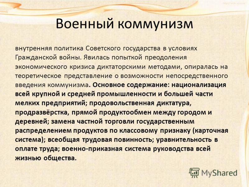 Военный коммунизм внутренняя политика Советского государства в условиях Гражданской войны. Явилась попыткой преодоления экономического кризиса диктаторскими методами, опиралась на теоретическое представление о возможности непосредственного введения к