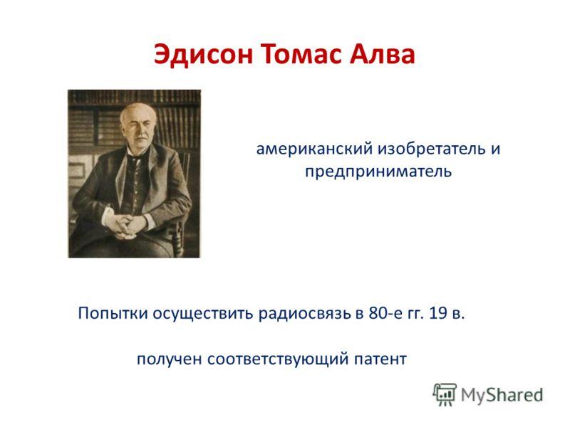 Эдисон Томас Алва Попытки осуществить радиосвязь в 80-е гг. 19 в. получен соответствующий патент американский изобретатель и предприниматель