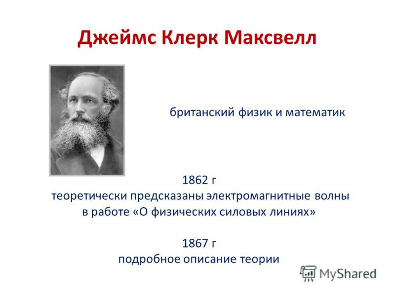 Джеймс Клерк Максвелл британский физик и математик 1862 г теоретически предсказаны электромагнитные волны в работе «О физических силовых линиях» 1867 г подробное описание теории