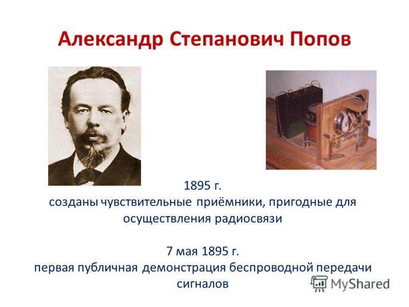 Александр Степанович Попов 1895 г. созданы чувствительные приёмники, пригодные для осуществления радиосвязи 7 мая 1895 г. первая публичная демонстрация беспроводной передачи сигналов