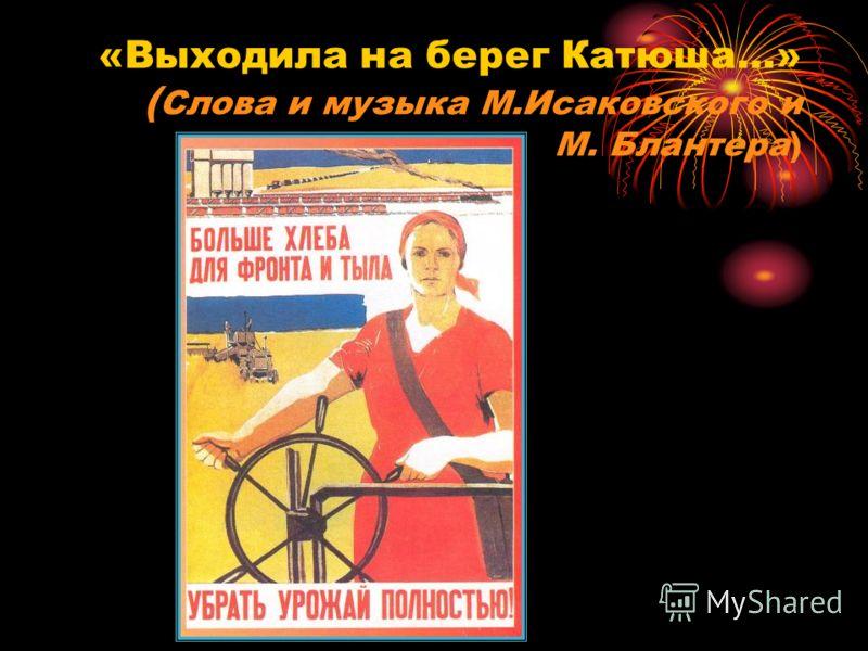 «Выходила на берег Катюша…» ( Слова и музыка М.Исаковского и М. Блантера)