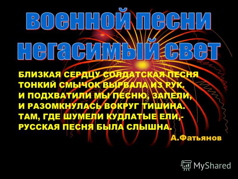 БЛИЗКАЯ СЕРДЦУ СОЛДАТСКАЯ ПЕСНЯ ТОНКИЙ СМЫЧОК ВЫРВАЛА ИЗ РУК. И ПОДХВАТИЛИ МЫ ПЕСНЮ, ЗАПЕЛИ, И РАЗОМКНУЛАСЬ ВОКРУГ ТИШИНА. ТАМ, ГДЕ ШУМЕЛИ КУДЛАТЫЕ ЕЛИ,- РУССКАЯ ПЕСНЯ БЫЛА СЛЫШНА. А.Фатьянов