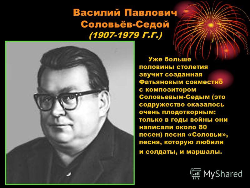 Василий Павлович Соловьёв-Седой (1907-1979 Г.Г.) Уже больше половины столетия звучит созданная Фатьяновым совместно с композитором Соловьевым-Седым (это содружество оказалось очень плодотворным: только в годы войны они написали около 80 песен) песня