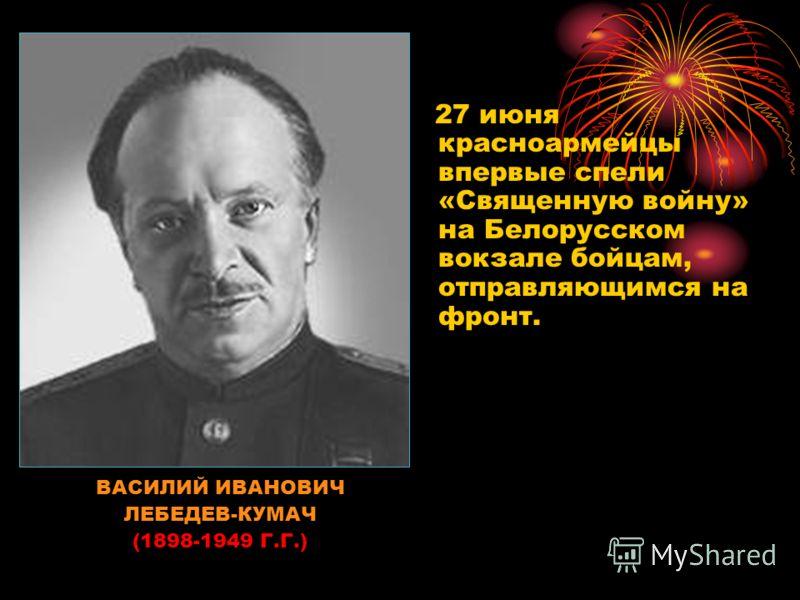 ВАСИЛИЙ ИВАНОВИЧ ЛЕБЕДЕВ-КУМАЧ (1898-1949 Г.Г.) 27 июня красноармейцы впервые спели «Священную войну» на Белорусском вокзале бойцам, отправляющимся на фронт.