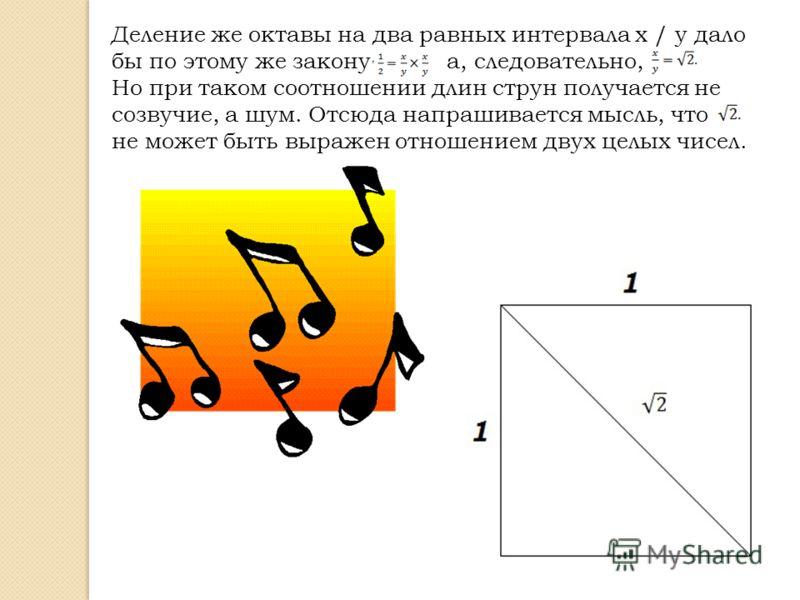 Деление же октавы на два равных интервала x / y дало бы по этому же закону а, следовательно, Но при таком соотношении длин струн получается не созвучие, а шум. Отсюда напрашивается мысль, что не может быть выражен отношением двух целых чисел.